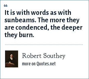 Robert Southey: It is with words as with sunbeams. The more they are condenced, the deeper they burn.