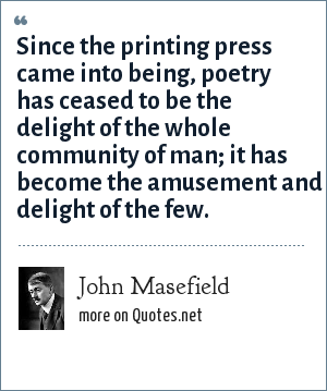 John Masefield: Since the printing press came into being, poetry has ceased to be the delight of the whole community of man; it has become the amusement and delight of the few.