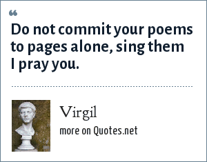 Virgil: Do not commit your poems to pages alone, sing them I pray you.