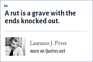 Laurence J. Peter: A rut is a grave with the ends knocked out.