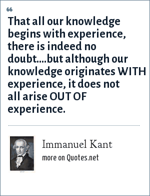 Immanuel Kant: That all our knowledge begins with experience, there is indeed no doubt....but although our knowledge originates WITH experience, it does not all arise OUT OF experience.