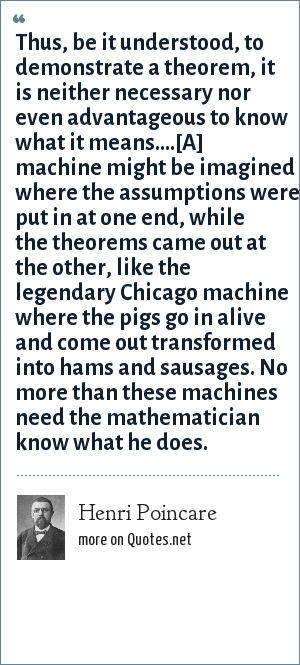 Henri Poincare: Thus, be it understood, to demonstrate a theorem, it is neither necessary nor even advantageous to know what it means....[A] machine might be imagined where the assumptions were put in at one end, while the theorems came out at the other, like the legendary Chicago machine where the pigs go in alive and come out transformed into hams and sausages. No more than these machines need the mathematician know what he does.