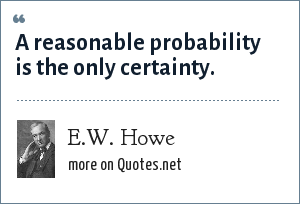 E.W. Howe: A reasonable probability is the only certainty.