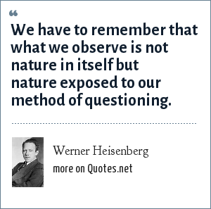 Werner Heisenberg: We have to remember that what we observe is not nature in itself but nature exposed to our method of questioning.