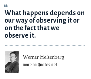 Werner Heisenberg: What happens depends on our way of observing it or on the fact that we observe it.