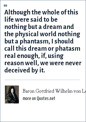 Baron Gottfried Wilhelm von Leibniz: Although the whole of this life were said to be nothing but a dream and the physical world nothing but a phantasm, I should call this dream or phatasm real enough, if, using reason well, we were never deceived by it.