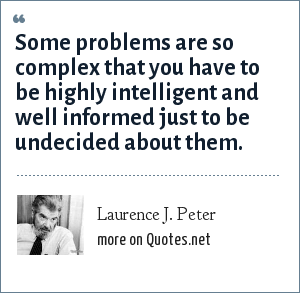 Laurence J. Peter: Some problems are so complex that you have to be highly intelligent and well informed just to be undecided about them.