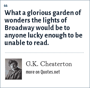 G.K. Chesterton: What a glorious garden of wonders the lights of Broadway would be to anyone lucky enough to be unable to read.