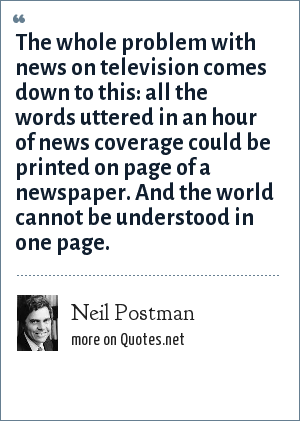 Neil Postman: The whole problem with news on television comes down to this: all the words uttered in an hour of news coverage could be printed on page of a newspaper. And the world cannot be understood in one page.