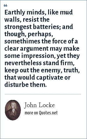 John Locke: Earthly minds, like mud walls, resist the strongest batteries; and though, perhaps, somethimes the force of a clear argument may make some impression, yet they nevertheless stand firm, keep out the enemy, truth, that would captivate or disturbe them.