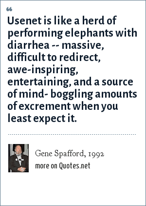 Gene Spafford, 1992: Usenet is like a herd of performing elephants with diarrhea -- massive, difficult to redirect, awe-inspiring, entertaining, and a source of mind- boggling amounts of excrement when you least expect it.