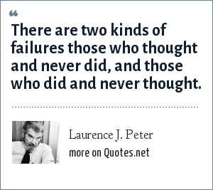 Laurence J. Peter: There are two kinds of failures those who thought and never did, and those who did and never thought.