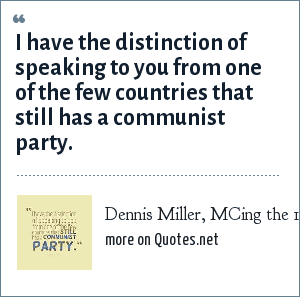 Dennis Miller, MCing the 1991 Emmies: I have the distinction of speaking to you from one of the few countries that still has a communist party.