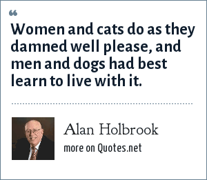 Alan Holbrook: Women and cats do as they damned well please, and men and dogs had best learn to live with it.