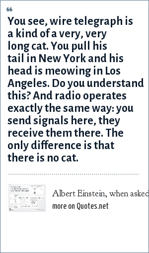 Albert Einstein, when asked to describe radio: You see, wire telegraph is a kind of a very, very long cat. You pull his tail in New York and his head is meowing in Los Angeles. Do you understand this? And radio operates exactly the same way: you send signals here, they receive them there. The only difference is that there is no cat.