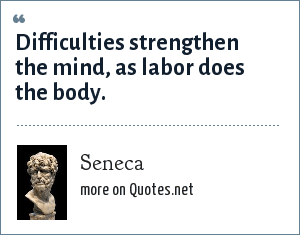 Seneca: Difficulties strengthen the mind, as labor does the body.