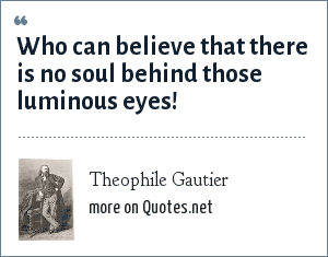 Theophile Gautier Who Can Believe That There Is No Soul Behind
