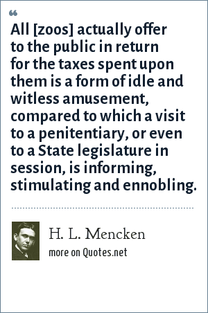 H. L. Mencken: All [zoos] actually offer to the public in return for the taxes spent upon them is a form of idle and witless amusement, compared to which a visit to a penitentiary, or even to a State legislature in session, is informing, stimulating and ennobling.