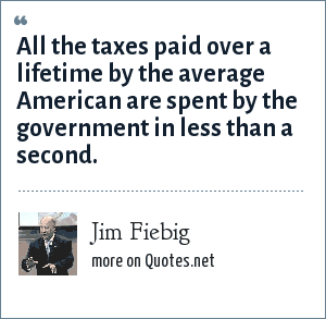 Jim Fiebig: All the taxes paid over a lifetime by the average American are spent by the government in less than a second.