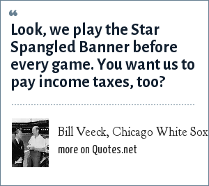 Bill Veeck, Chicago White Sox: Look, we play the Star Spangled Banner before every game. You want us to pay income taxes, too?