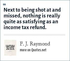 F. J. Raymond: Next to being shot at and missed, nothing is really quite as satisfying as an income tax refund.