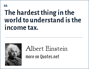 Albert Einstein: The hardest thing in the world to understand is the income tax.