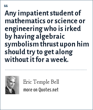 Eric Temple Bell: Any impatient student of mathematics or science or engineering who is irked by having algebraic symbolism thrust upon him should try to get along without it for a week.