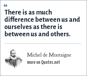 Michel de Montaigne: There is as much difference between us and ourselves as there is between us and others.