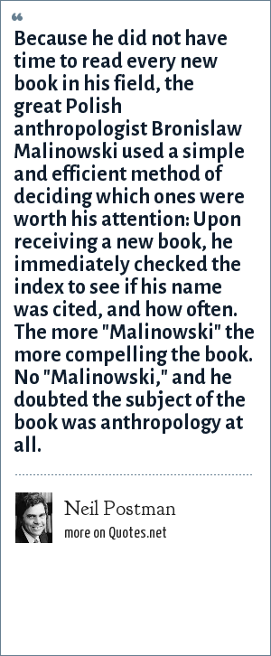 Neil Postman: Because he did not have time to read every new book in his field, the great Polish anthropologist Bronislaw Malinowski used a simple and efficient method of deciding which ones were worth his attention: Upon receiving a new book, he immediately checked the index to see if his name was cited, and how often. The more