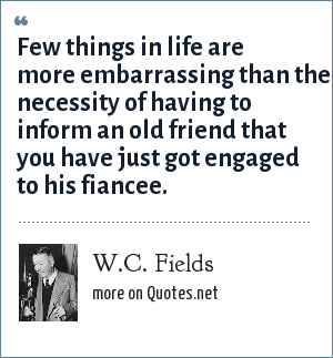 W.C. Fields: Few things in life are more embarrassing than the necessity of having to inform an old friend that you have just got engaged to his fiancee.