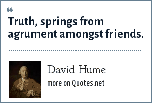 David Hume: Truth, springs from agrument amongst friends.