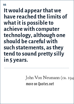 John Von Neumann (ca. 1949): It would appear that we have reached the limits of what it is possible to achieve with computer technology, although one should be careful with such statements, as they tend to sound pretty silly in 5 years.