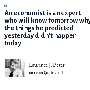 Laurence J. Peter: An economist is an expert who will know tomorrow why the things he predicted yesterday didn't happen today.