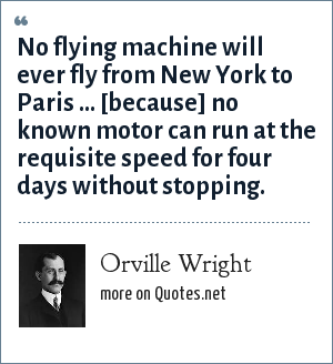 Orville Wright: No flying machine will ever fly from New York to Paris ... [because] no known motor can run at the requisite speed for four days without stopping.