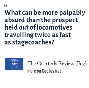 The Quarterly Review (England), March 1825: What can be more palpably absurd than the prospect held out of locomotives travelling twice as fast as stagecoaches?