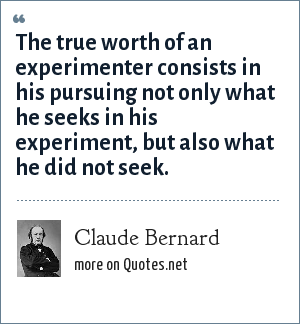 Claude Bernard: The true worth of an experimenter consists in his pursuing not only what he seeks in his experiment, but also what he did not seek.