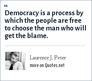 Laurence J. Peter: Democracy is a process by which the people are free to choose the man who will get the blame.