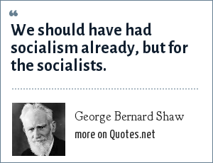 George Bernard Shaw: We should have had socialism already, but for the socialists.
