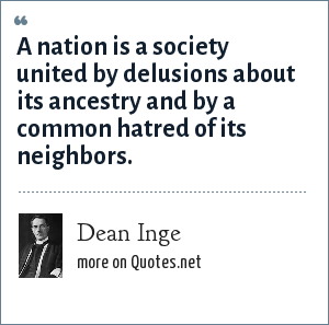Dean Inge: A nation is a society united by delusions about its ancestry and by a common hatred of its neighbors.