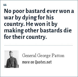 General George Patton: No poor bastard ever won a war by dying for his country. He won it by making other bastards die for their country.