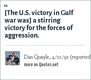 Dan Quayle, 4/11/91 (reported in Esquire, 8/92): [The U.S. victory in Gulf war was] a stirring victory for the forces of aggression.