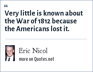 Eric Nicol: Very little is known about the War of 1812 because the Americans lost it.