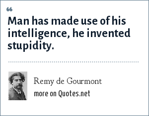 Remy de Gourmont: Man has made use of his intelligence, he invented stupidity.