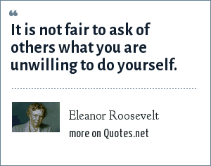 Eleanor Roosevelt: It is not fair to ask of others what you are unwilling to do yourself.