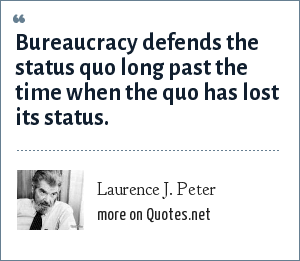 Laurence J. Peter: Bureaucracy defends the status quo long past the time when the quo has lost its status.