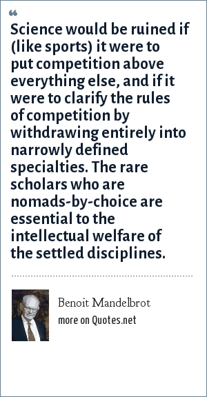 Benoit Mandelbrot: Science would be ruined if (like sports) it were to put competition above everything else, and if it were to clarify the rules of competition by withdrawing entirely into narrowly defined specialties. The rare scholars who are nomads-by-choice are essential to the intellectual welfare of the settled disciplines.