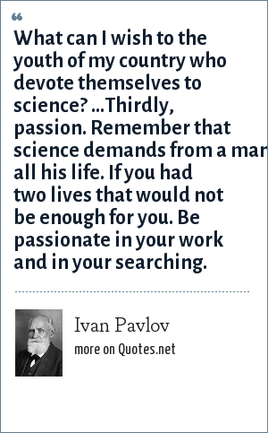 Ivan Pavlov: What can I wish to the youth of my country who devote themselves to science? ...Thirdly, passion. Remember that science demands from a man all his life. If you had two lives that would not be enough for you. Be passionate in your work and in your searching.
