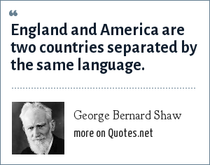 George Bernard Shaw: England and America are two countries separated by the same language.