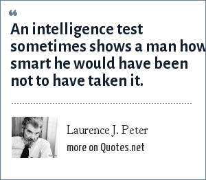 Laurence J. Peter: An intelligence test sometimes shows a man how smart he would have been not to have taken it.