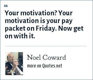 Noel Coward: Your motivation? Your motivation is your pay packet on Friday. Now get on with it.